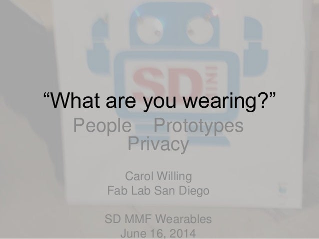 """What are you wearing?"" People Prototypes Privacy Carol Willing Fab Lab San Diego SD MMF Wearables June 16, 2014"