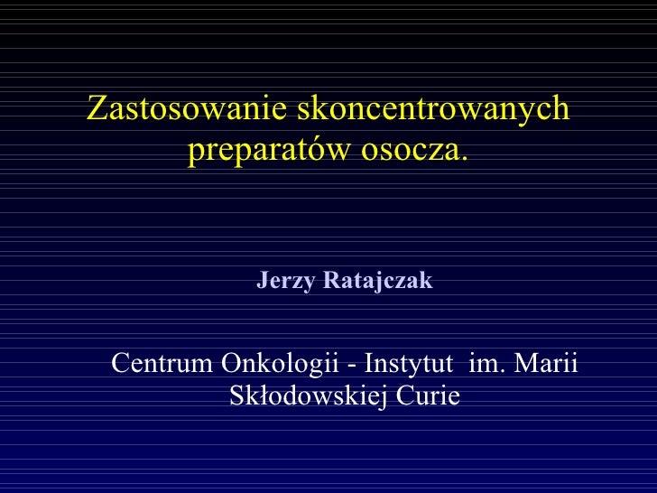 Zastosowanie skoncentrowanych preparatów osocza. <ul><ul><li>Jerzy Ratajczak </li></ul></ul><ul><ul><li>Centrum Onkologii ...