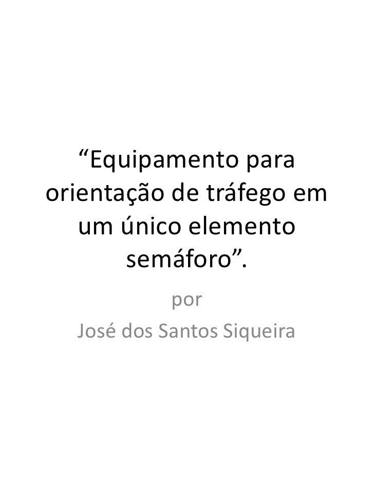 """""""Equipamento para orientação de tráfego em um único elemento semáforo"""".<br />por <br />José dos Santos Siqueira<br />"""