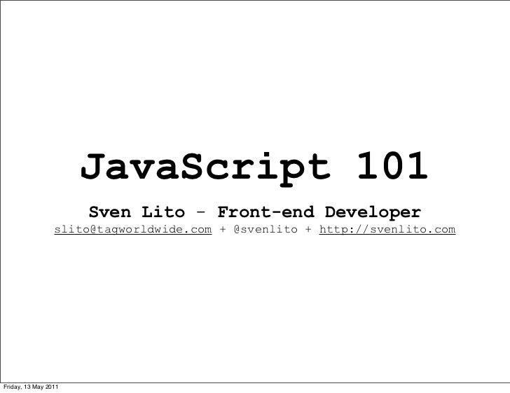 JavaScript 101                      Sven Lito - Front-end Developer                 slito@tagworldwide.com + @svenlito + h...