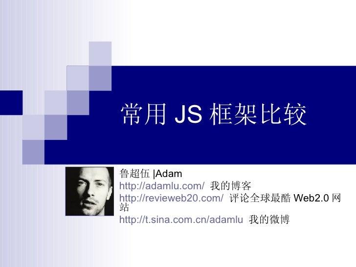 常用 JS 框架比较 鲁超伍 |Adam http://adamlu.com/   我的博客 http://revieweb20.com/   评论全球最酷 Web2.0 网站 http://t.sina.com.cn/adamlu   我的微博