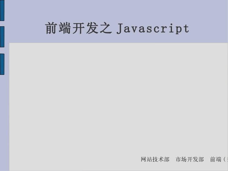 前端开发之 Javascript          网站技术部   市场开发部   前端 ( 魏