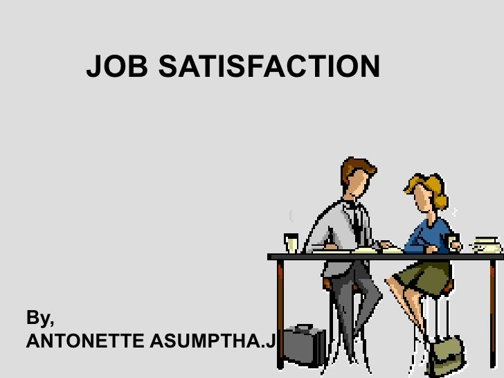 JOB SATISFACTION By, ANTONETTE ASUMPTHA.J