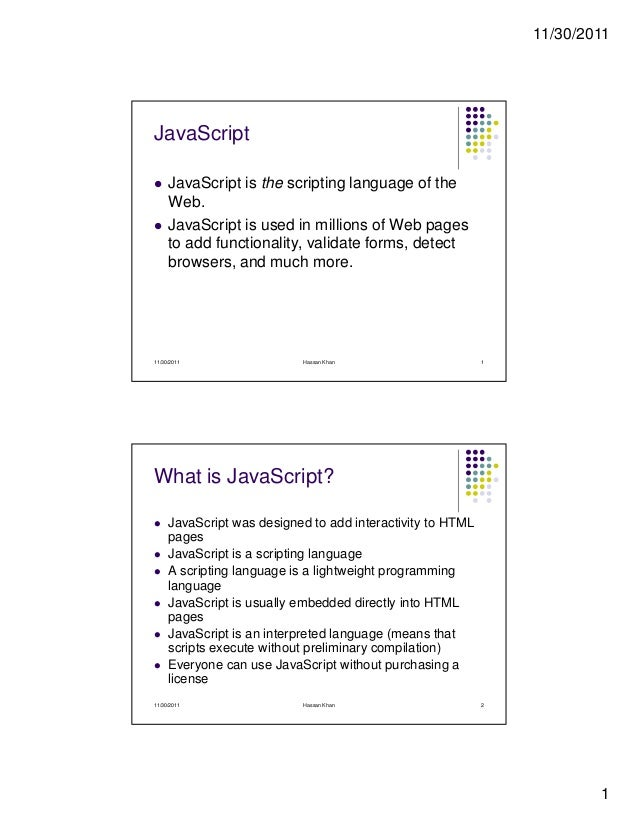 11/30/2011 1 JavaScript JavaScript is the scripting language of the Web. JavaScript is used in millions of Web pages to ad...