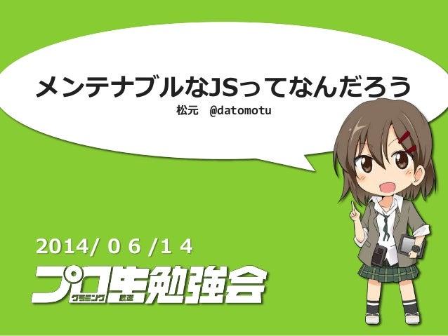 メンテナブルなJSってなんだろう 松元 @datomotu 2014/ 0 6 /1 4