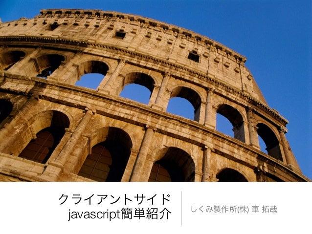 クライアントサイド javascript簡単紹介 しくみ製作所(株) 車 拓哉