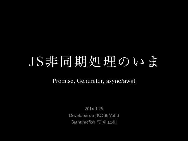 JS非同期処理のいま 2016.1.29 Developers in KOBEVol. 3 Bathtimefish 村岡 正和 Promise, Generator, async/awat