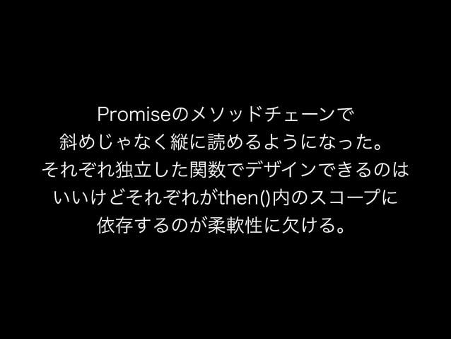 Promiseのメソッドチェーンで 斜めじゃなく縦に読めるようになった。 それぞれ独立した関数でデザインできるのは いいけどそれぞれがthen()内のスコープに 依存するのが柔軟性に欠ける。