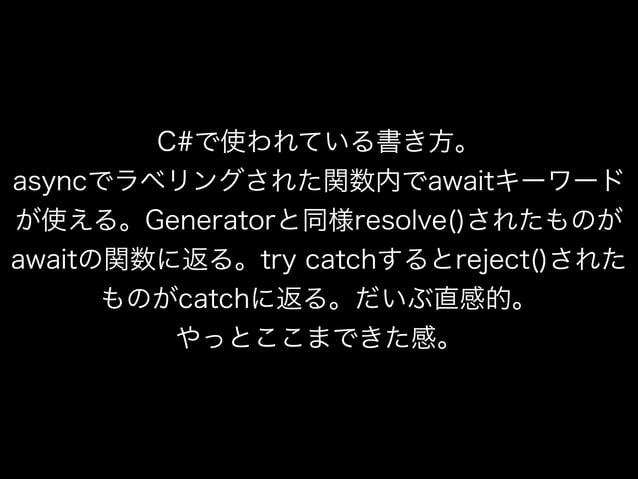 C#で使われている書き方。 asyncでラベリングされた関数内でawaitキーワード が使える。Generatorと同様resolve()されたものが awaitの関数に返る。try catchするとreject()された ものがcatchに返...