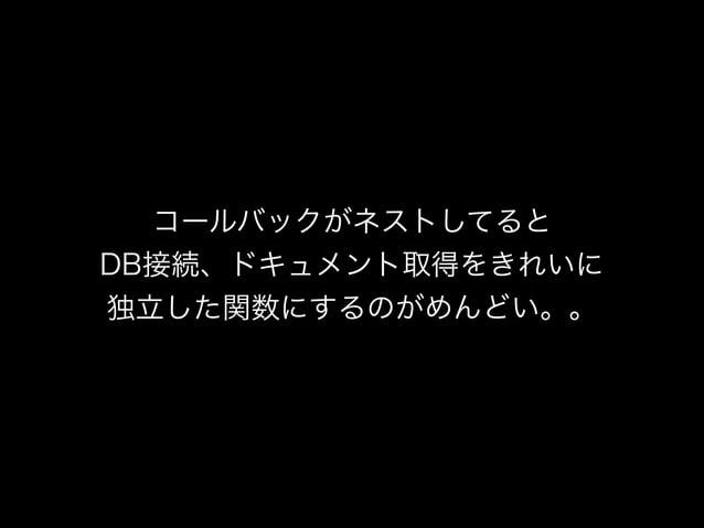 コールバックがネストしてると DB接続、ドキュメント取得をきれいに 独立した関数にするのがめんどい。。