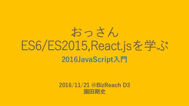 おっさん ES6/ES2015,React.jsを学ぶ 2016JavaScript入門 2016/11/21 @BizReach D3 園田剛史