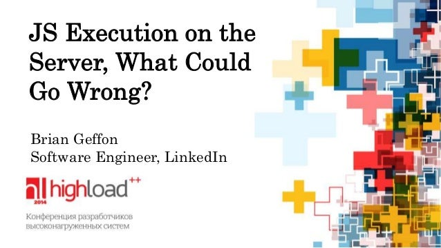 JS Execution on the  Server, What Could  Go Wrong?  Brian Geffon  Software Engineer, LinkedIn