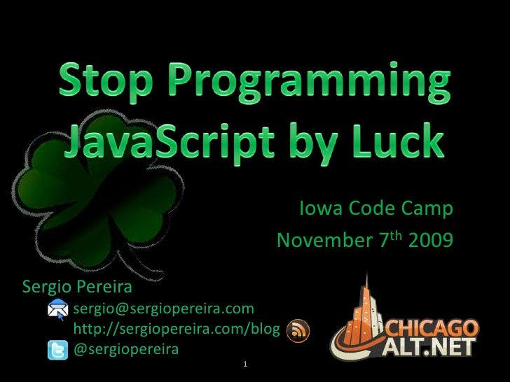 Stop Programming JavaScript by Luck<br />Iowa Code Camp<br />November 7th 2009<br />Sergio Pereira<br />	sergio@sergiopere...
