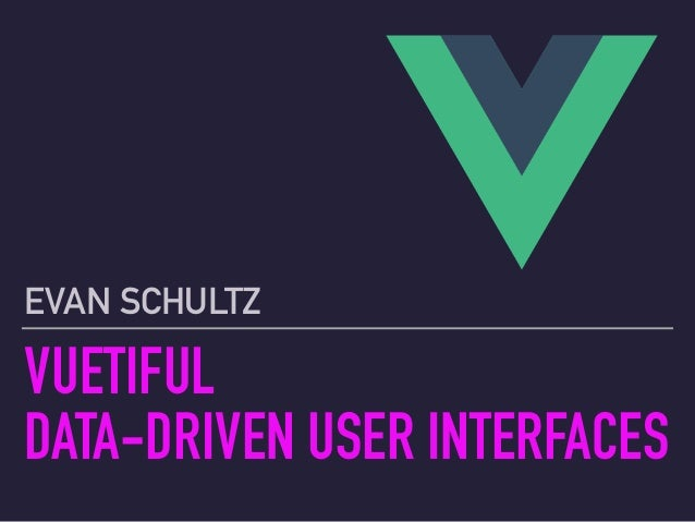 VUETIFUL DATA-DRIVEN USER INTERFACES EVAN SCHULTZ