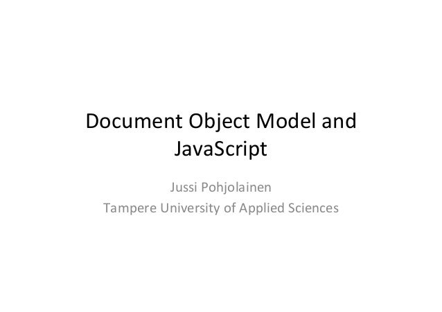 Document	   Object	   Model	   and	    JavaScript	    Jussi	   Pohjolainen	    Tampere	   University	   of	   Applied	   S...