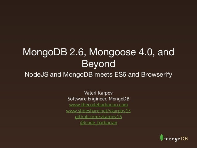 MongoDB 2.6, Mongoose 4.0, and Beyond NodeJS and MongoDB meets ES6 and Browserify Valeri Karpov Software Engineer, MongoDB...