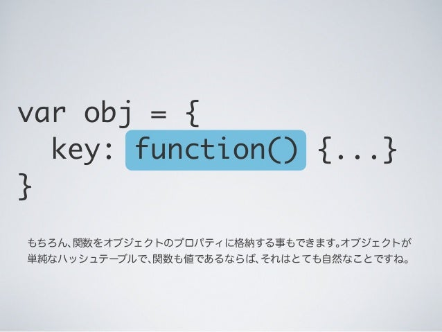 もちろん、関数をオブジェクトのプロパティに格納する事もできます。オブジェクトが 単純なハッシュテーブルで、関数も値であるならば、それはとても自然なことですね。 var obj = { key: function() {...} }