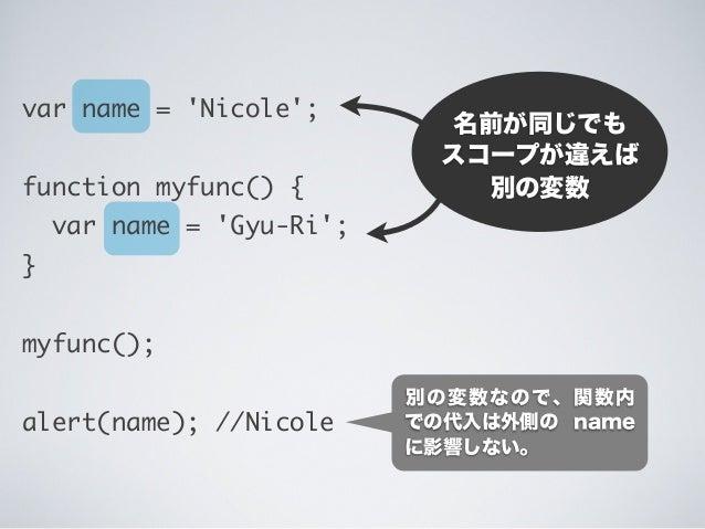 名前が同じでも スコープが違えば 別の変数 var name = 'Nicole'; function myfunc() { var name = 'Gyu-Ri'; } myfunc(); alert(name); //Nicole 別の変数...
