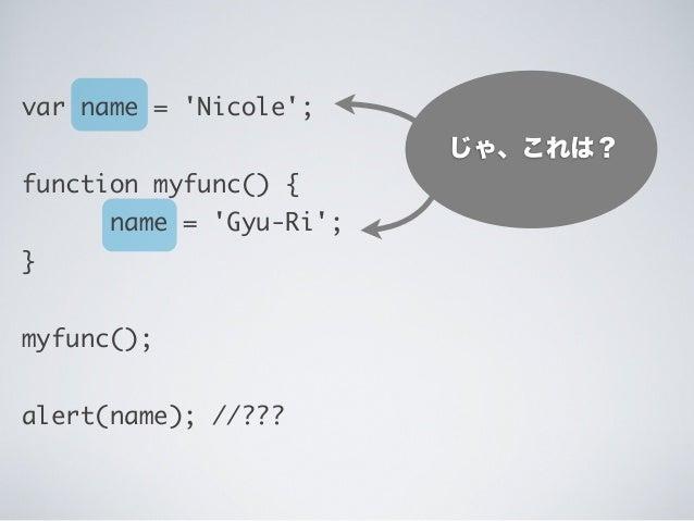 じゃ、これは? var name = 'Nicole'; function myfunc() { name = 'Gyu-Ri'; } myfunc(); alert(name); //???