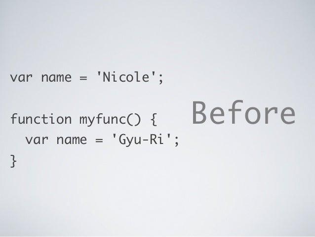 var name = 'Nicole'; function myfunc() { var name = 'Gyu-Ri'; } Before