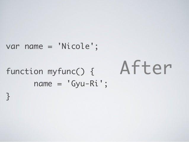 var name = 'Nicole'; function myfunc() { name = 'Gyu-Ri'; } After