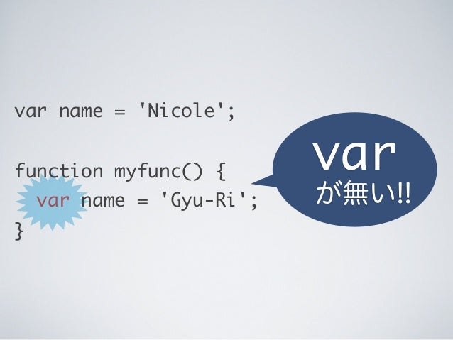 var name = 'Nicole'; function myfunc() { var name = 'Gyu-Ri'; } var が無い!!
