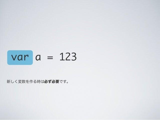 var a = 123 新しく変数を作る時は必ず必要です。