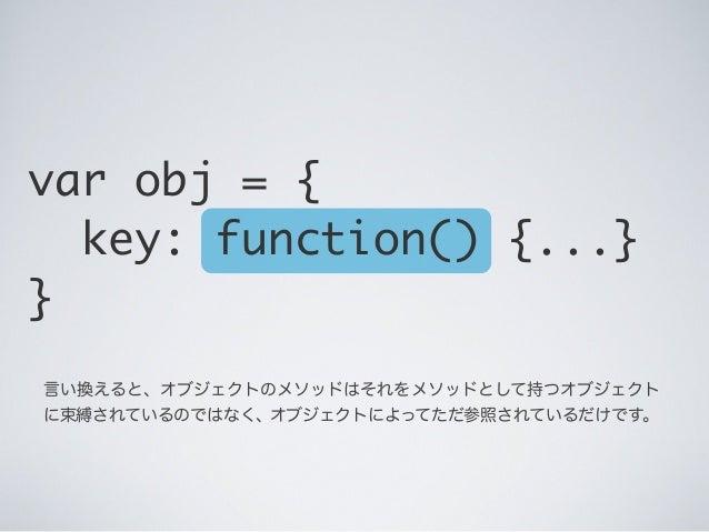 言い換えると、オブジェクトのメソッドはそれをメソッドとして持つオブジェクト に束縛されているのではなく、 オブジェクトによってただ参照されているだけです。 var obj = { key: function() {...} }