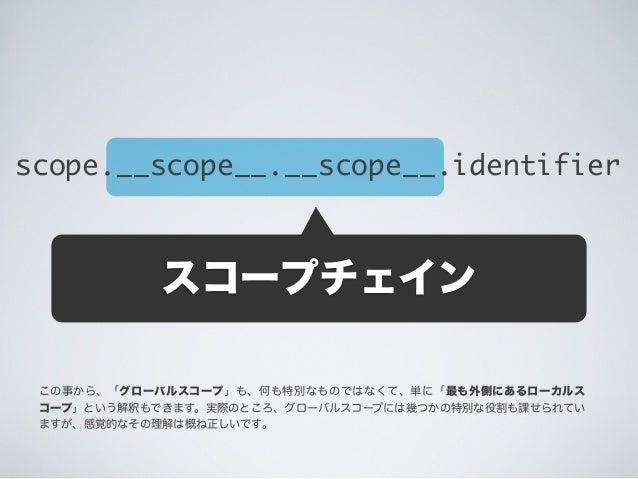 スコープチェイン scope.__scope__.__scope__.identifier この事から、「グローバルスコープ」も、何も特別なものではなくて、単に「最も外側にあるローカルス コープ」という解釈もできます。実際のところ、グローバルス...