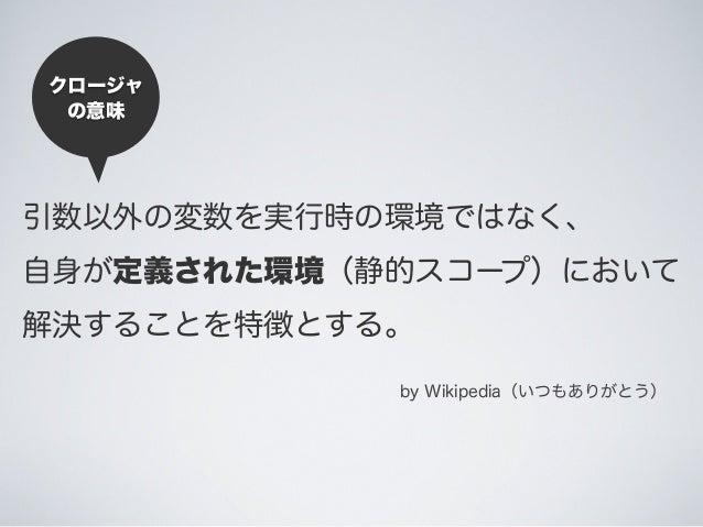 引数以外の変数を実行時の環境ではなく、 自身が定義された環境(静的スコープ)において 解決することを特徴とする。 by Wikipedia(いつもありがとう) クロージャ の意味