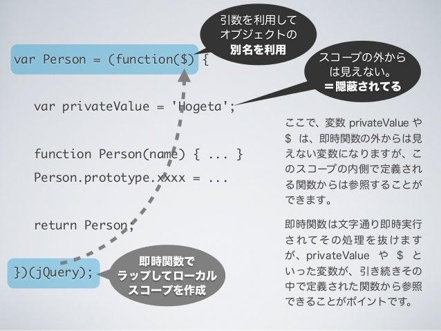 即時関数で ラップしてローカル スコープを作成 スコープの外から は見えない。 =隠 されてる 引数を利用して オブジェクトの 別名を利用 ここで、変数 privateValue や $ は、即時関数の外からは見 えない変数になりますが、こ の...