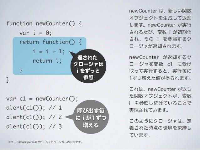 返された クロージャは i をずっと 参照 ※コードはWikipediaのクロージャのページからの引用です。 呼び出す毎 に i が1ずつ 増える newCounter は、新しい関数 オブジェクトを生成して返却 します。newCounter ...