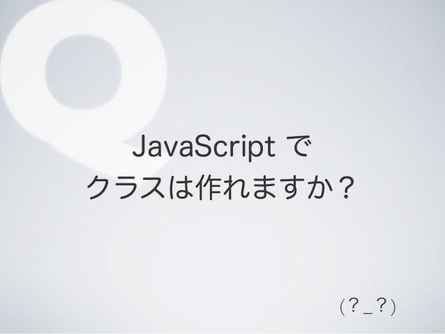 QJavaScript で クラスは作れますか? (?_?)