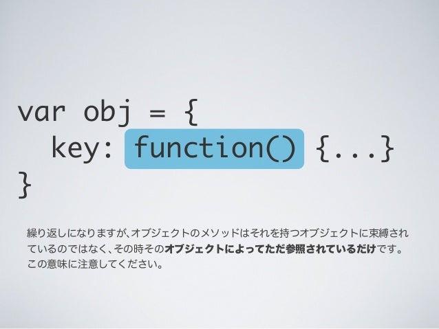 繰り返しになりますが、オブジェクトのメソッドはそれを持つオブジェクトに束縛され ているのではなく、その時そのオブジェクトによってただ参照されているだけです。 この意味に注意してください。 var obj = { key: function() ...