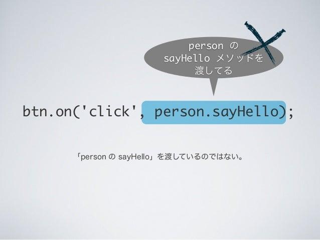 btn.on('click', person.sayHello); person の sayHello メソッドを 渡してる 「person の sayHello」を渡しているのではない。