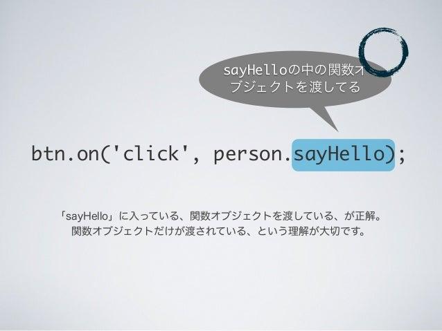 btn.on('click', person.sayHello); 「sayHello」に入っている、関数オブジェクトを渡している、が正解。 関数オブジェクトだけが渡されている、という理解が大切です。 sayHelloの中の関数オ ブジェクトを...