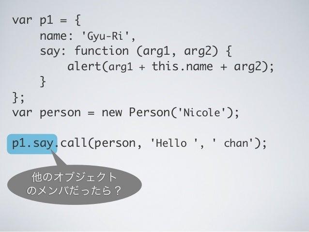 他のオブジェクト のメンバだったら? var p1 = { name: 'Gyu-Ri', say: function (arg1, arg2) {  alert(arg1 + this.name + arg2); } }; var p...