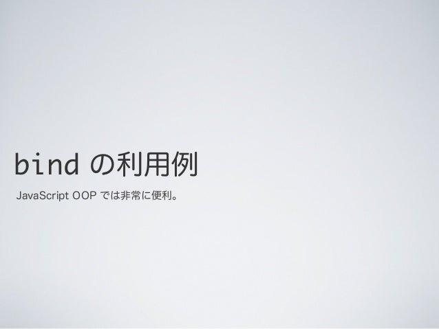 bind の利用例 JavaScript OOP では非常に便利。