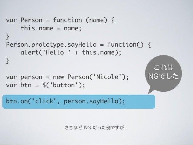 これは NGでした さきほど NG だった例ですが... var Person = function (name) { this.name = name; } Person.prototype.sayHello = function()...