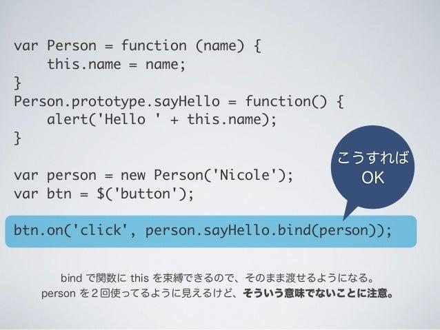 こうすれば OK bind で関数に this を束縛できるので、そのまま渡せるようになる。 person を2回使ってるように見えるけど、そういう意味でないことに注意。 var Person = function (name) { t...