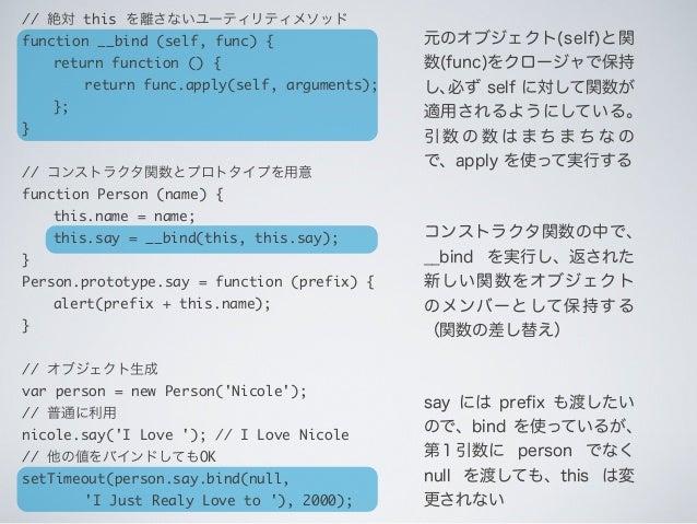 元のオブジェクト(self)と関 数(func)をクロージャで保持 し、必ず self に対して関数が 適用されるようにしている。 引 数 の 数 は ま ち ま ち な の で、apply を使って実行する コンストラクタ関数の中で、 __b...