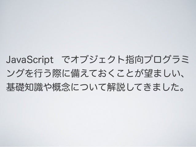 JavaScript でオブジェクト指向プログラミ ングを行う際に備えておくことが望ましい、 基礎知識や概念について解説してきました。
