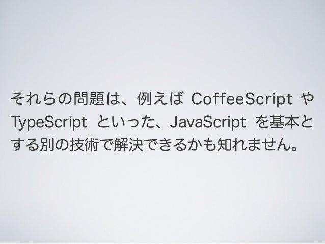 それらの問題は、例えば CoffeeScript や TypeScript といった、JavaScript を基本と する別の技術で解決できるかも知れません。
