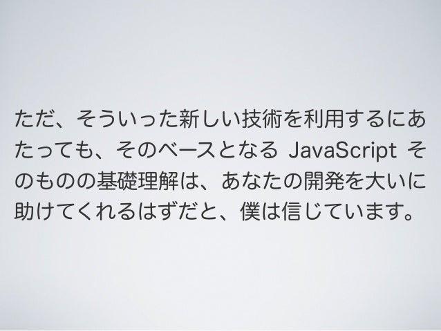 ただ、そういった新しい技術を利用するにあ たっても、そのベースとなる JavaScript そ のものの基礎理解は、あなたの開発を大いに 助けてくれるはずだと、僕は信じています。