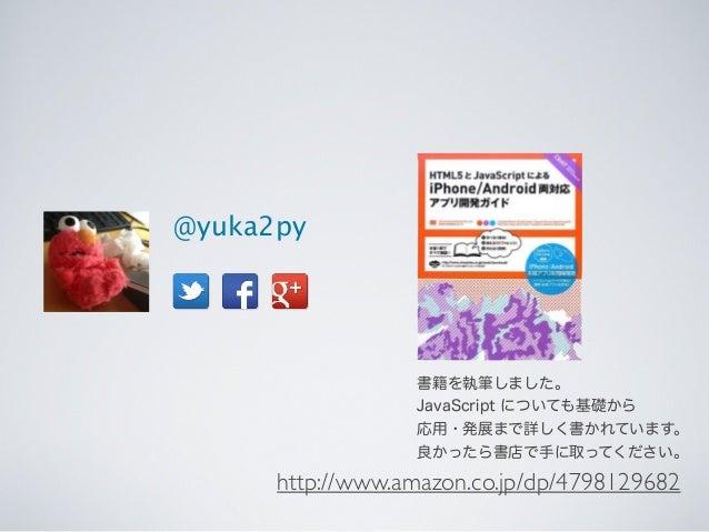 @yuka2py 書籍を執筆しました。 JavaScript についても基礎から 応用・発展まで詳しく書かれています。 良かったら書店で手に取ってください。 http://www.amazon.co.jp/dp/4798129682