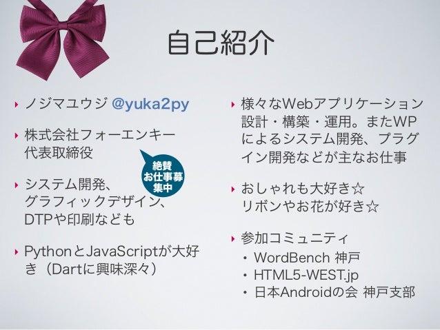 自己紹介 ‣ ノジマユウジ @yuka2py ‣ 株式会社フォーエンキー 代表取締役 ‣ システム開発、 グラフィックデザイン、 DTPや印刷なども ‣ PythonとJavaScriptが大好 き(Dartに興味深々) ‣ 様々なWebアプリ...