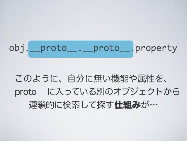このように、自分に無い機能や属性を、 __proto__ に入っている別のオブジェクトから 連鎖的に検索して探す仕組みが… obj.__proto__.__proto__.property