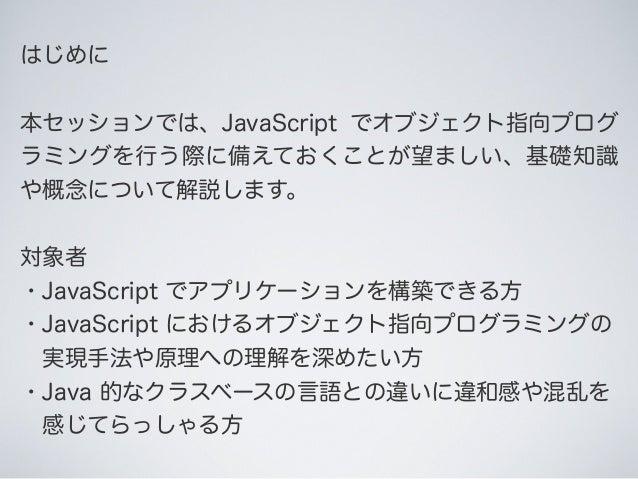 はじめに 本セッションでは、JavaScript でオブジェクト指向プログ ラミングを行う際に備えておくことが望ましい、基礎知識 や概念について解説します。 対象者 ・JavaScript でアプリケーションを構築できる方 ・JavaScrip...