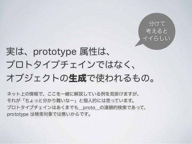 実は、prototype 属性は、 プロトタイプチェインではなく、 オブジェクトの生成で使われるもの。 ネット上の情報で、ここを一緒に解説している例を見掛けますが、 それが「ちょっと分かり難いなー」と個人的には思っています。 プロトタイプチェイ...