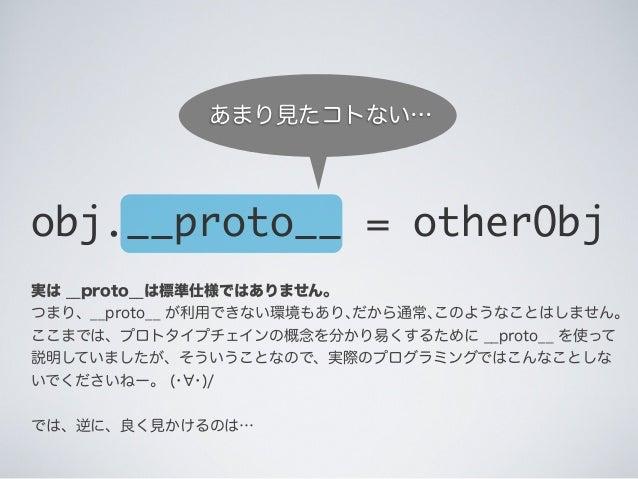 実は __proto__は標準仕様ではありません。 つまり、__proto__ が利用できない環境もあり、だから通常、このようなことはしません。 ここまでは、プロトタイプチェインの概念を分かり易くするために __proto__ を使って 説明し...